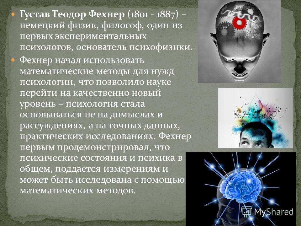 Густав Теодор Фехнер (1801 - 1887) – немецкий физик, философ, один из первых экспериментальных психологов, основатель психофизики. Фехнер начал использовать математические методы для нужд психологии, что позволило науке перейти на качественно новый у