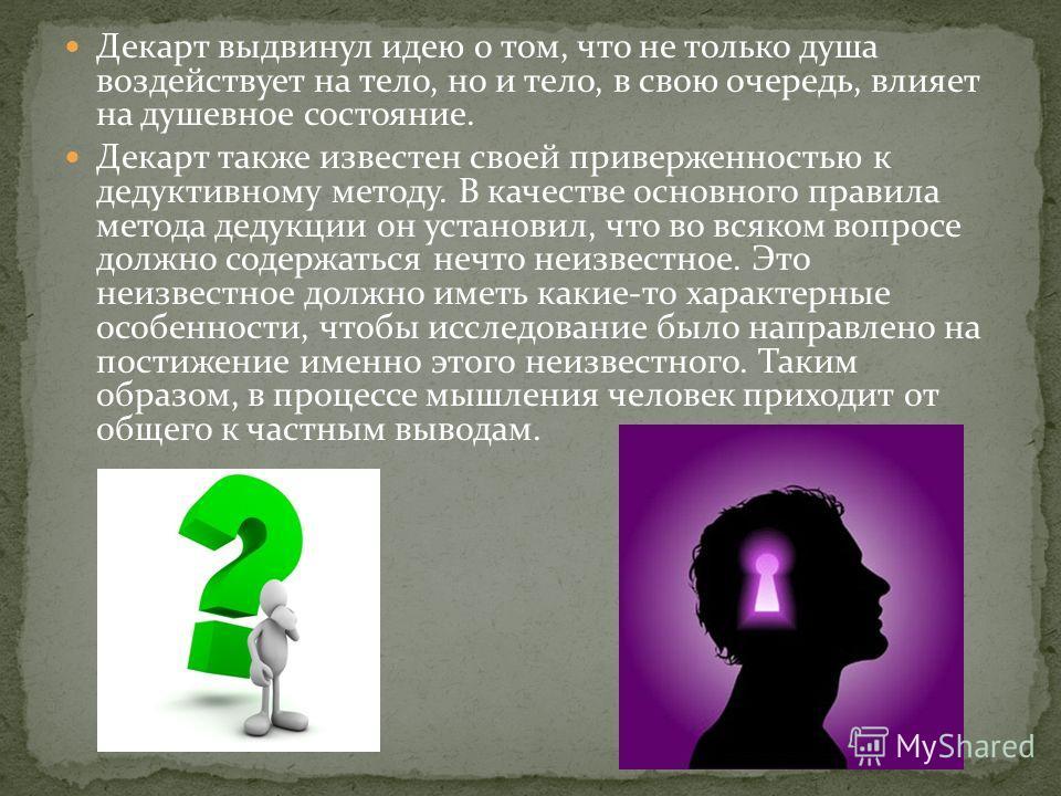 Декарт выдвинул идею о том, что не только душа воздействует на тело, но и тело, в свою очередь, влияет на душевное состояние. Декарт также известен своей приверженностью к дедуктивному методу. В качестве основного правила метода дедукции он установил
