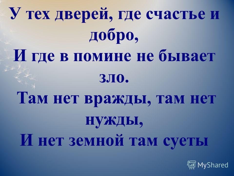 У тех дверей, где счастье и добро, И где в помине не бывает зло. Там нет вражды, там нет нужды, И нет земной там суеты