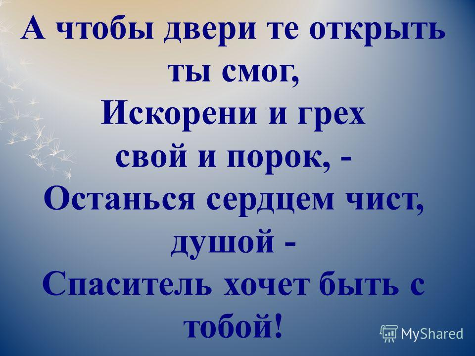 А чтобы двери те открыть ты смог, Искорени и грех свой и порок, - Останься сердцем чист, душой - Спаситель хочет быть с тобой!