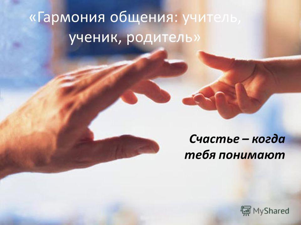 «Гармония общения: учитель, ученик, родитель» Счастье – когда тебя понимают