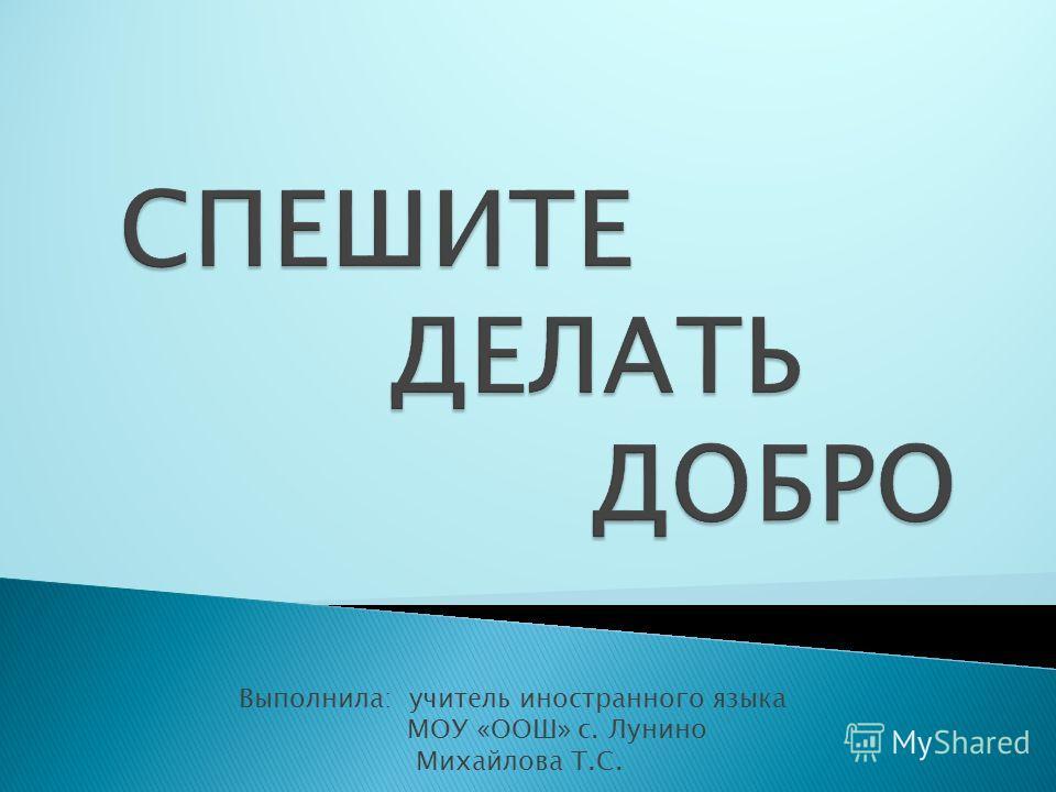 Выполнила: учитель иностранного языка МОУ «ООШ» с. Лунино Михайлова Т.С.