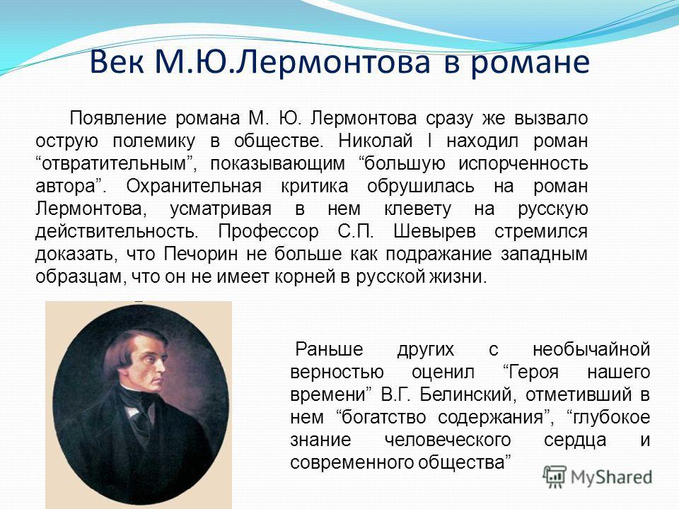 Век М.Ю.Лермонтова в романе Появление романа М. Ю. Лермонтова сразу же вызвало острую полемику в обществе. Николай I находил роман отвратительным, показывающим большую испорченность автора. Охранительная критика обрушилась на роман Лермонтова, усматр