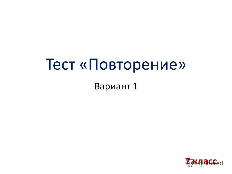 Тест «Повторение» Вариант 1 7 класс