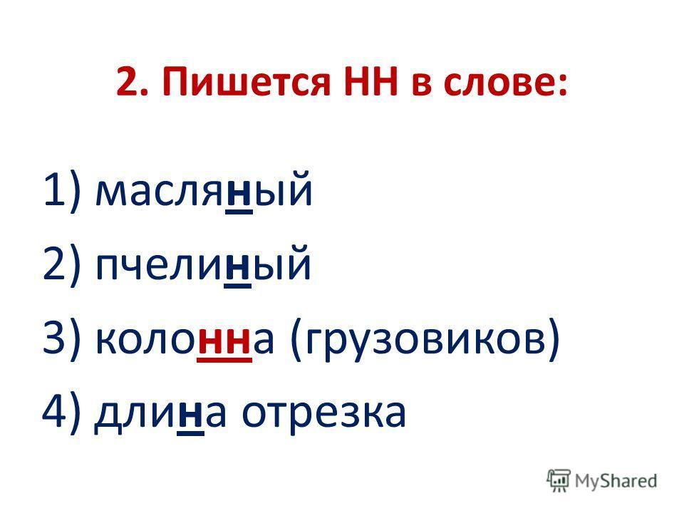 2. Пишется НН в слове: 1) масляный 2) пчелиный 3) колонна (грузовиков) 4) длина отрезка