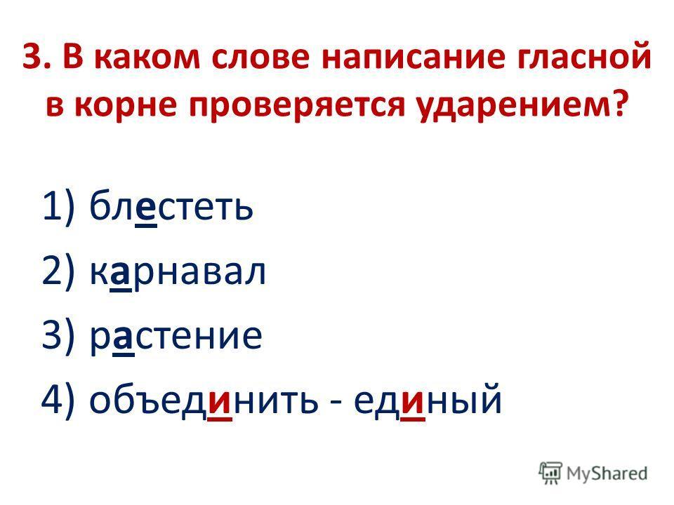 3. В каком слове написание гласной в корне проверяется ударением? 1) блестеть 2) карнавал 3) растение 4) объединить - единый
