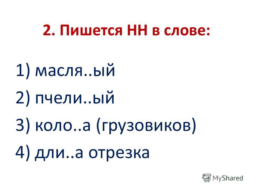 2. Пишется НН в слове: 1) масля..ый 2) пчели..ый 3) коло..а (грузовиков) 4) дли..а отрезка