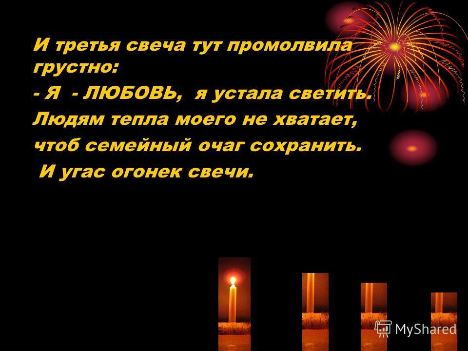 И третья свеча тут промолвила грустно: - Я - ЛЮБОВЬ, я устала светить. Людям тепла моего не хватает, чтоб семейный очаг сохранить. И угас огонек свечи.