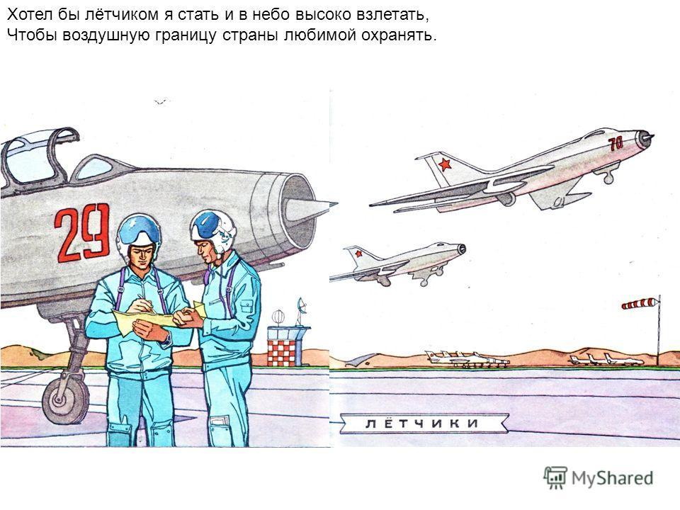 Хотел бы лётчиком я стать и в небо высоко взлетать, Чтобы воздушную границу страны любимой охранять.