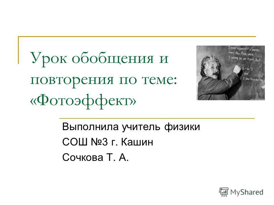 Урок обобщения и повторения по теме: «Фотоэффект» Выполнила учитель физики СОШ 3 г. Кашин Сочкова Т. А.