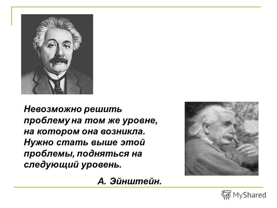 Невозможно решить проблему на том же уровне, на котором она возникла. Нужно стать выше этой проблемы, подняться на следующий уровень. А. Эйнштейн.