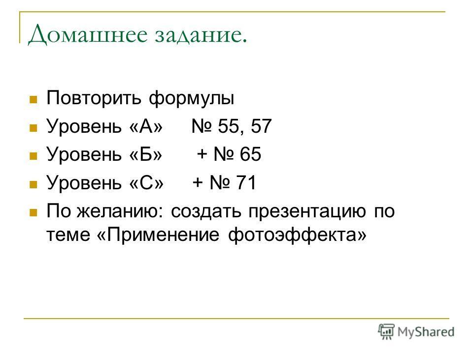Домашнее задание. Повторить формулы Уровень «А» 55, 57 Уровень «Б» + 65 Уровень «С» + 71 По желанию: создать презентацию по теме «Применение фотоэффекта»