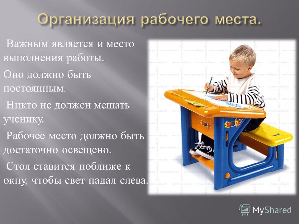 Важным является и место выполнения работы. Оно должно быть постоянным. Никто не должен мешать ученику. Рабочее место должно быть достаточно освещено. Стол ставится поближе к окну, чтобы свет падал слева.