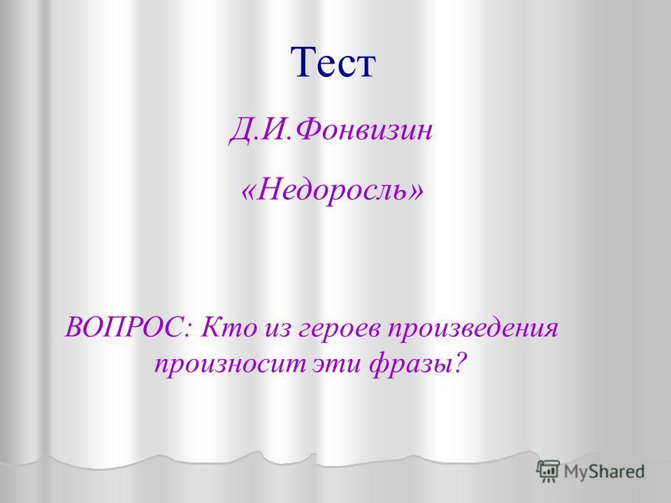 Тест Д.И.Фонвизин «Недоросль» ВОПРОС: Кто из героев произведения произносит эти фразы?