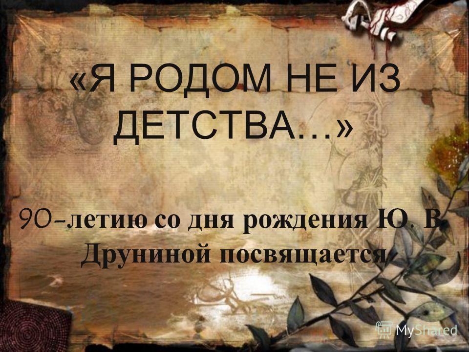 «Я РОДОМ НЕ ИЗ ДЕТСТВА…» 90-летию со дня рождения Ю. В. Друниной посвящается