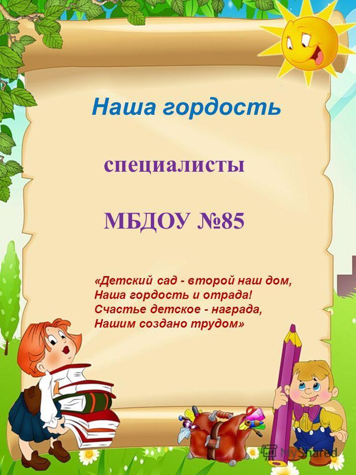 Наша гордость специалисты МБДОУ 85 «Детский сад - второй наш дом, Наша гордость и отрада! Счастье детское - награда, Нашим создано трудом»