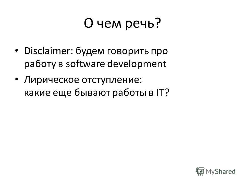 О чем речь? Disclaimer: будем говорить про работу в software development Лирическое отступление: какие еще бывают работы в IT?