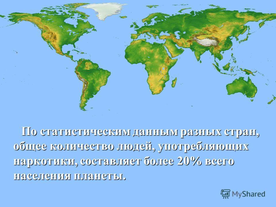 По статистическим данным разных стран, общее количество людей, употребляющих наркотики, составляет более 20% всего населения планеты. По статистическим данным разных стран, общее количество людей, употребляющих наркотики, составляет более 20% всего н