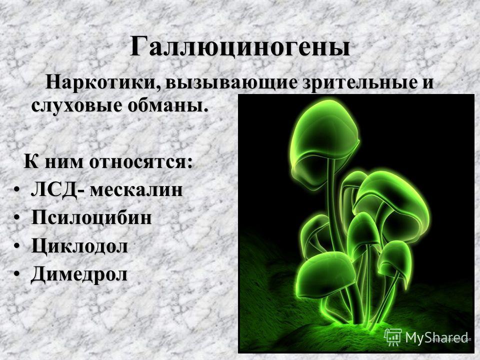 Галлюциногены Наркотики, вызывающие зрительные и слуховые обманы. Наркотики, вызывающие зрительные и слуховые обманы. К ним относятся: К ним относятся: ЛСД- мескалинЛСД- мескалин Псилоцибин Псилоцибин Циклодол Циклодол Димедрол Димедрол