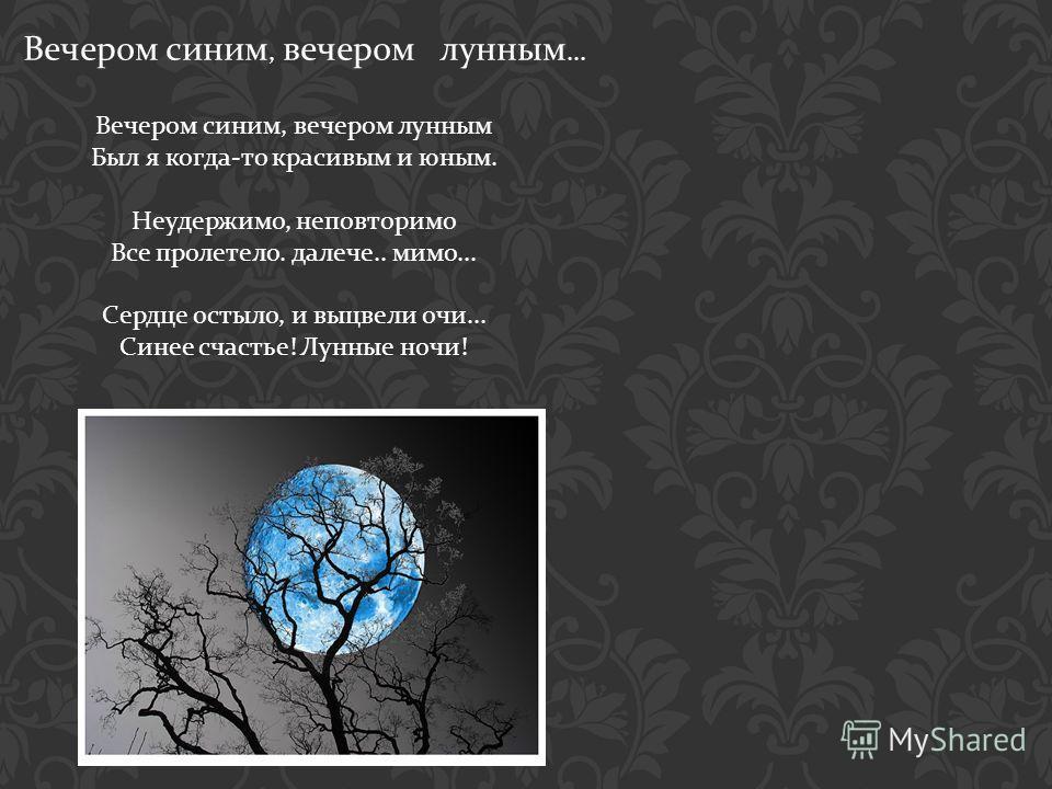 Вечером синим, вечером лунным... Вечером синим, вечером лунным Был я когда - то красивым и юным. Неудержимо, неповторимо Все пролетело. далече.. мимо... Сердце остыло, и выцвели очи... Синее счастье ! Лунные ночи !