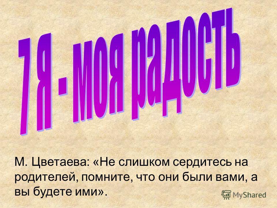 М. Цветаева: «Не слишком сердитесь на родителей, помните, что они были вами, а вы будете ими».