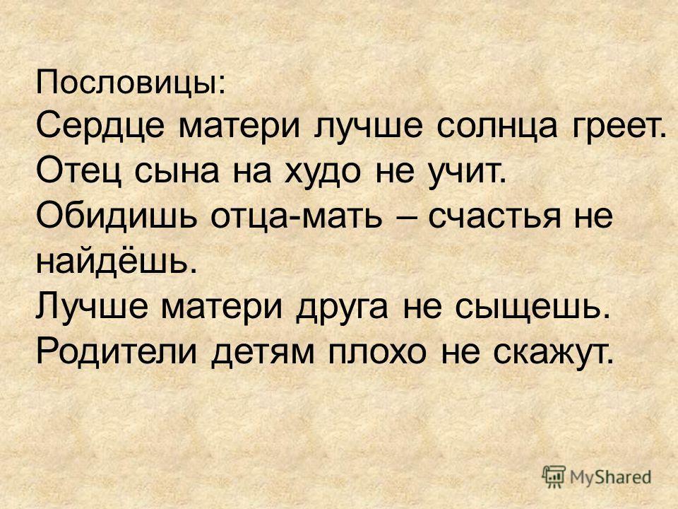 Пословицы: Сердце матери лучше солнца греет. Отец сына на худо не учит. Обидишь отца-мать – счастья не найдёшь. Лучше матери друга не сыщешь. Родители детям плохо не скажут.