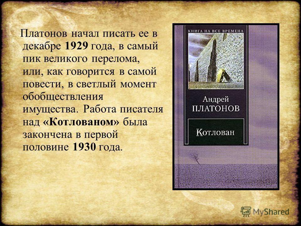 Платонов начал писать ее в декабре 1929 года, в самый пик великого перелома, или, как говорится в самой повести, в светлый момент обобществления имущества. Работа писателя над «Котлованом» была закончена в первой половине 1930 года.
