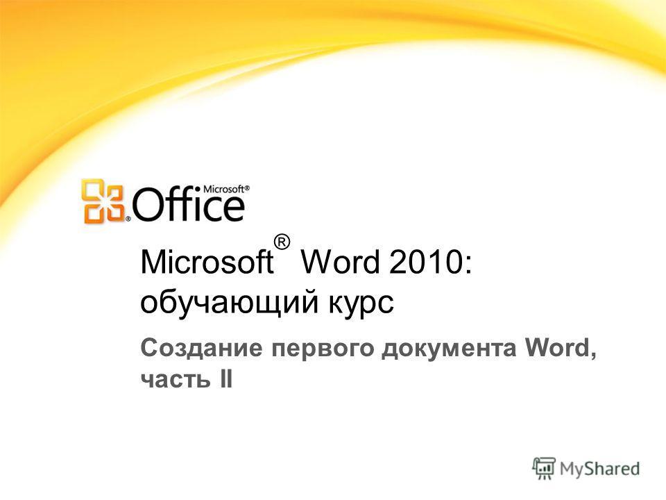Microsoft ® Word 2010: обучающий курс Создание первого документа Word, часть II