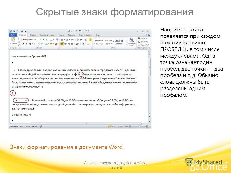 Скрытые знаки форматирования Создание первого документа Word, часть II Знаки форматирования в документе Word. Например, точка появляется при каждом нажатии клавиши ПРОБЕЛ, в том числе между словами. Одна точка означает один пробел, две точки два проб