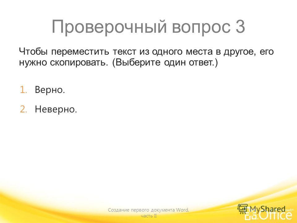 Проверочный вопрос 3 Чтобы переместить текст из одного места в другое, его нужно скопировать. (Выберите один ответ.) Создание первого документа Word, часть II 1.Верно. 2.Неверно.