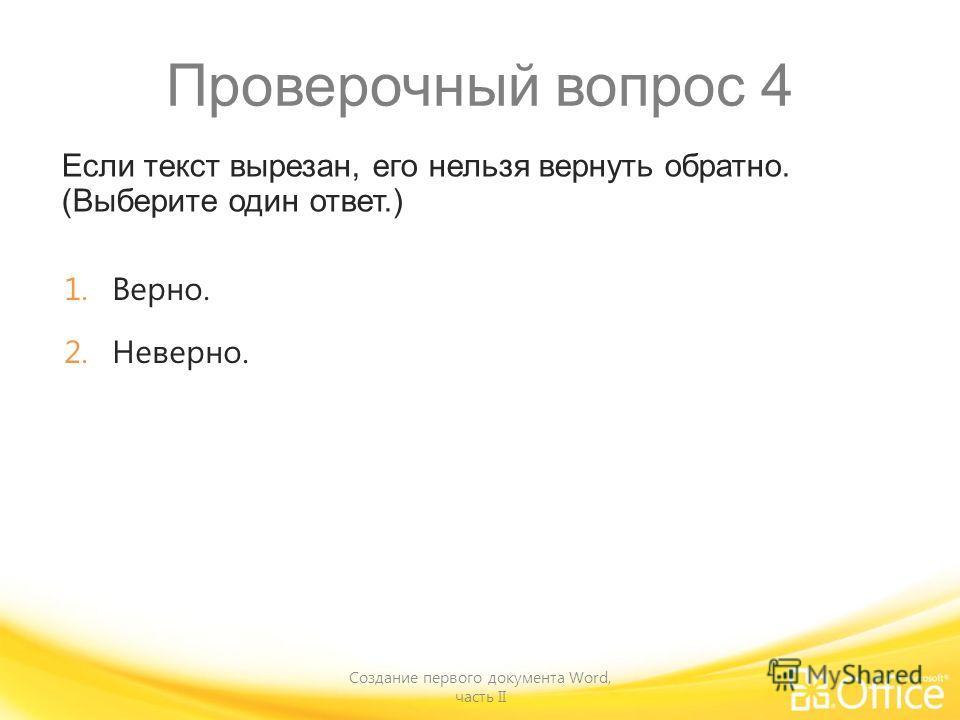 Проверочный вопрос 4 Если текст вырезан, его нельзя вернуть обратно. (Выберите один ответ.) Создание первого документа Word, часть II 1.Верно. 2.Неверно.