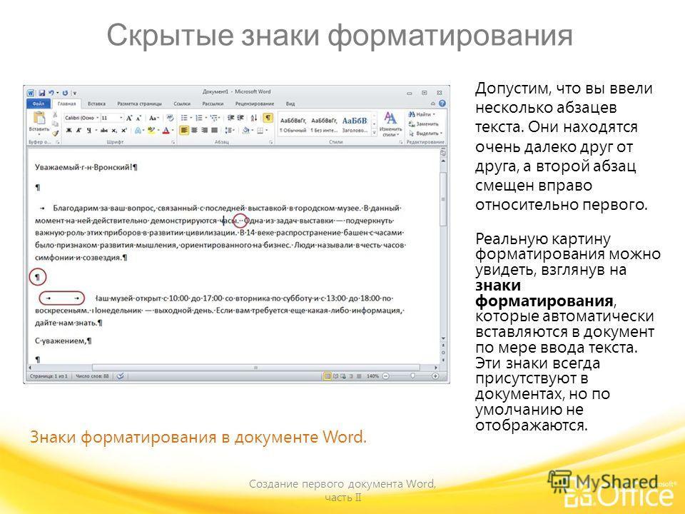 Скрытые знаки форматирования Создание первого документа Word, часть II Знаки форматирования в документе Word. Допустим, что вы ввели несколько абзацев текста. Они находятся очень далеко друг от друга, а второй абзац смещен вправо относительно первого