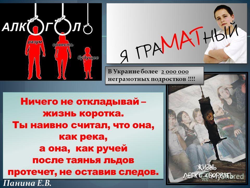 Ничего не откладывай – жизнь коротка. Ты наивно считал, что она, как река, а она, как ручей после таянья льдов протечет, не оставив следов. В Украине более 2 000 000 неграмотных подростков !!!! В Украине более 2 000 000 неграмотных подростков !!!!