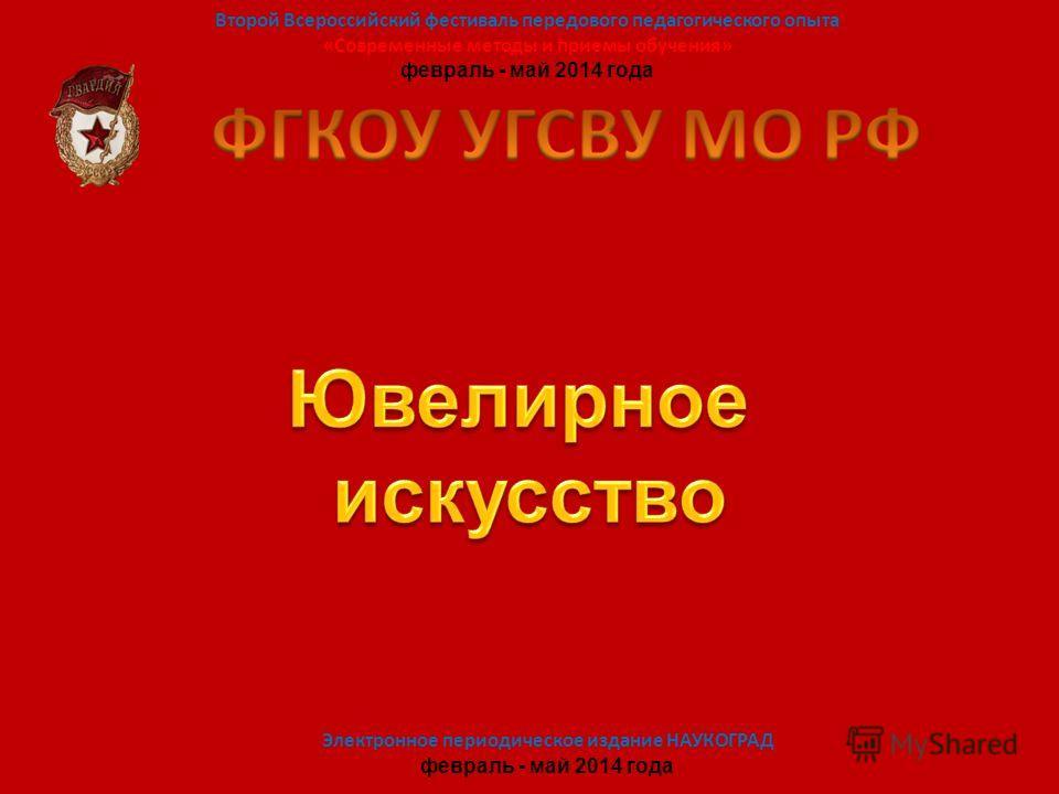 Второй Всероссийский фестиваль передового педагогического опыта «Современные методы и приемы обучения» февраль - май 2014 года Электронное периодическое издание НАУКОГРАД февраль - май 2014 года