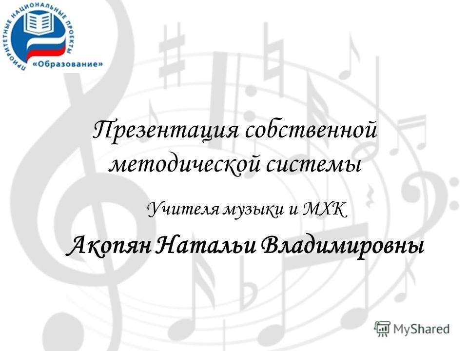 Презентация собственной методической системы Учителя музыки и МХК Акопян Натальи Владимировны