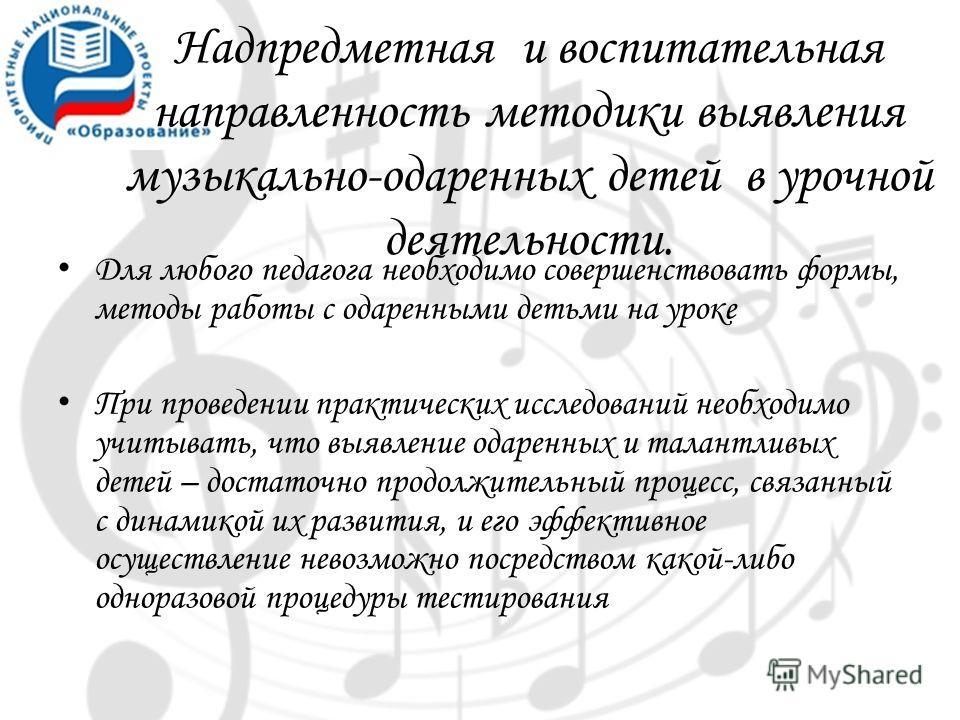 Надпредметная и воспитательная направленность методики выявления музыкально-одаренных детей в урочной деятельности. Для любого педагога необходимо совершенствовать формы, методы работы с одаренными детьми на уроке При проведении практических исследов