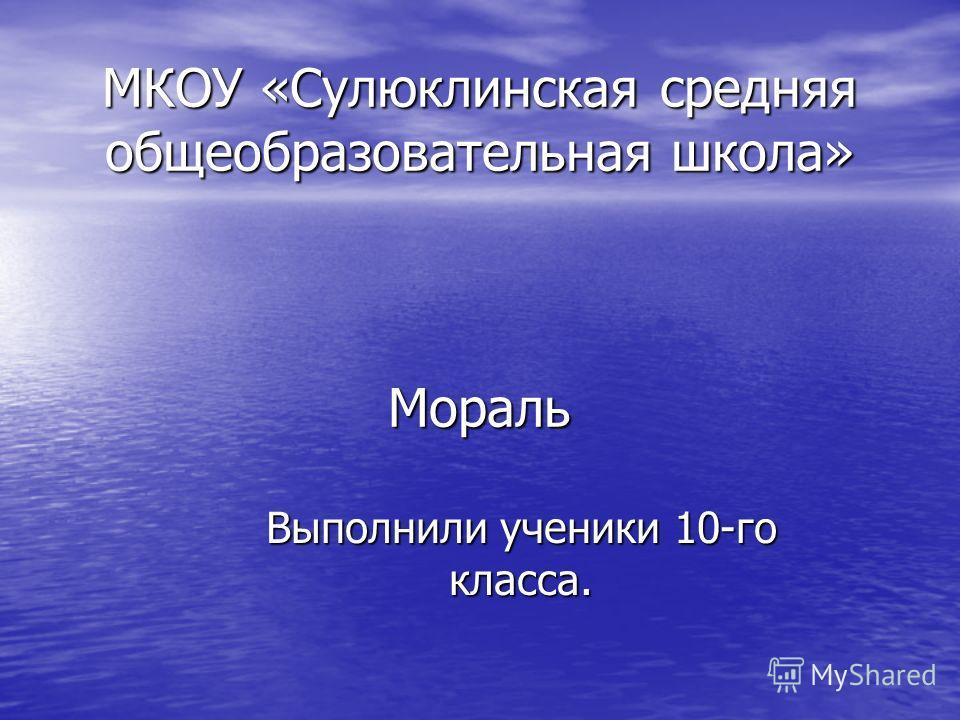 МКОУ «Сулюклинская средняя общеобразовательная школа» Мораль Выполнили ученики 10-го класса.
