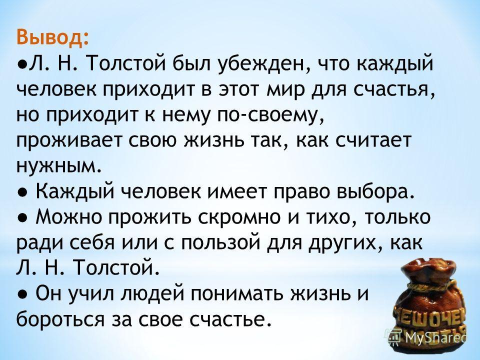 Вывод: Л. Н. Толстой был убежден, что каждый человек приходит в этот мир для счастья, но приходит к нему по-своему, проживает свою жизнь так, как считает нужным. Каждый человек имеет право выбора. Можно прожить скромно и тихо, только ради себя или с