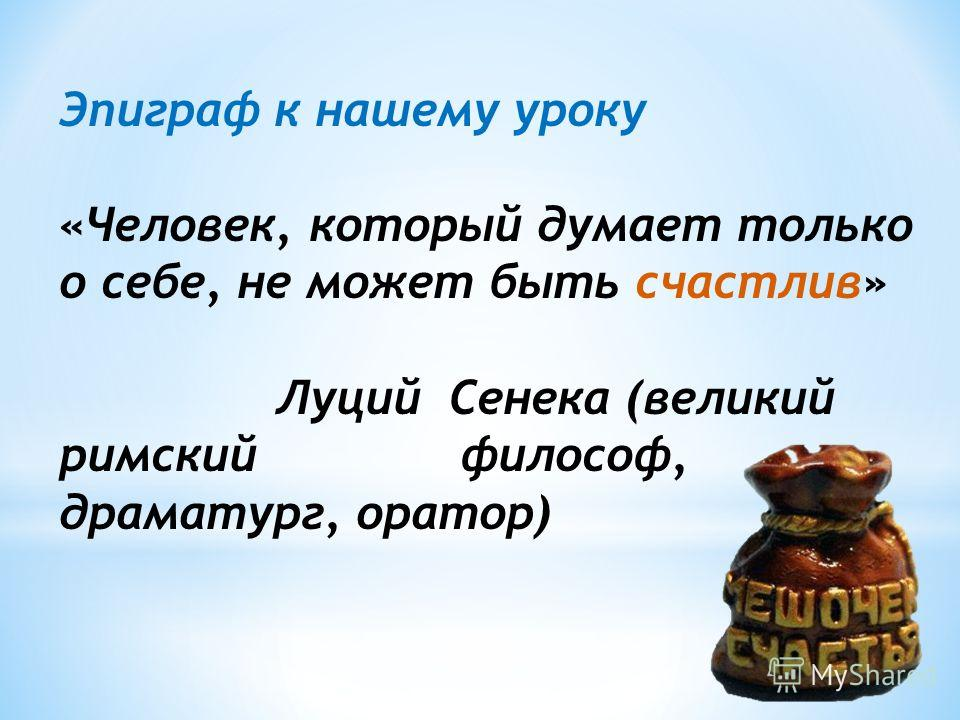 Эпиграф к нашему уроку «Человек, который думает только о себе, не может быть счастлив» Луций Сенека (великий римский философ, драматург, оратор)