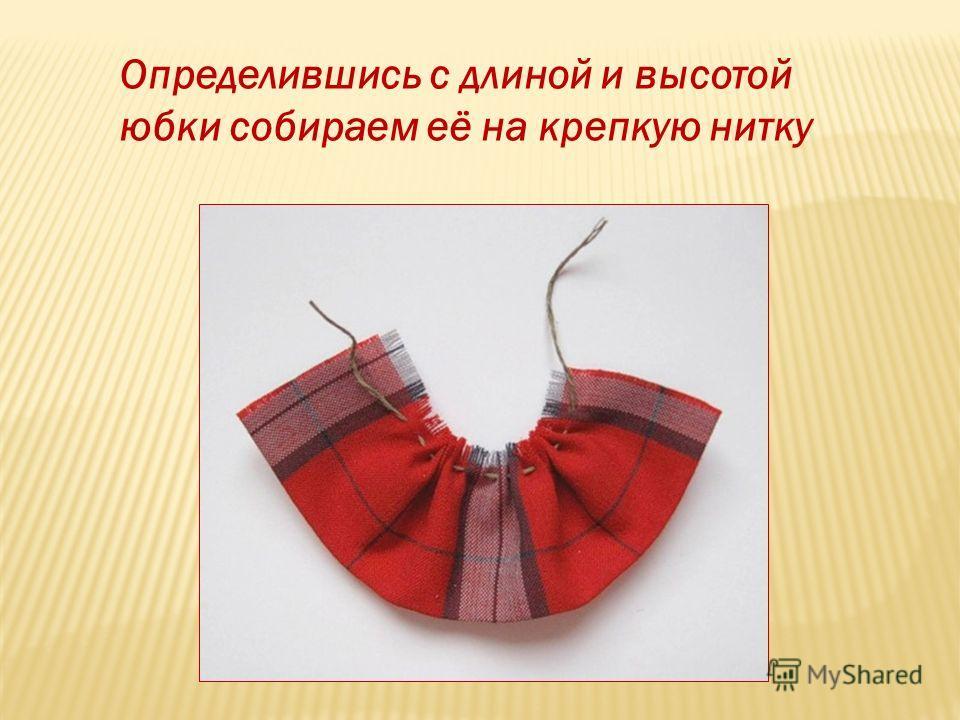 Определившись с длиной и высотой юбки собираем её на крепкую нитку