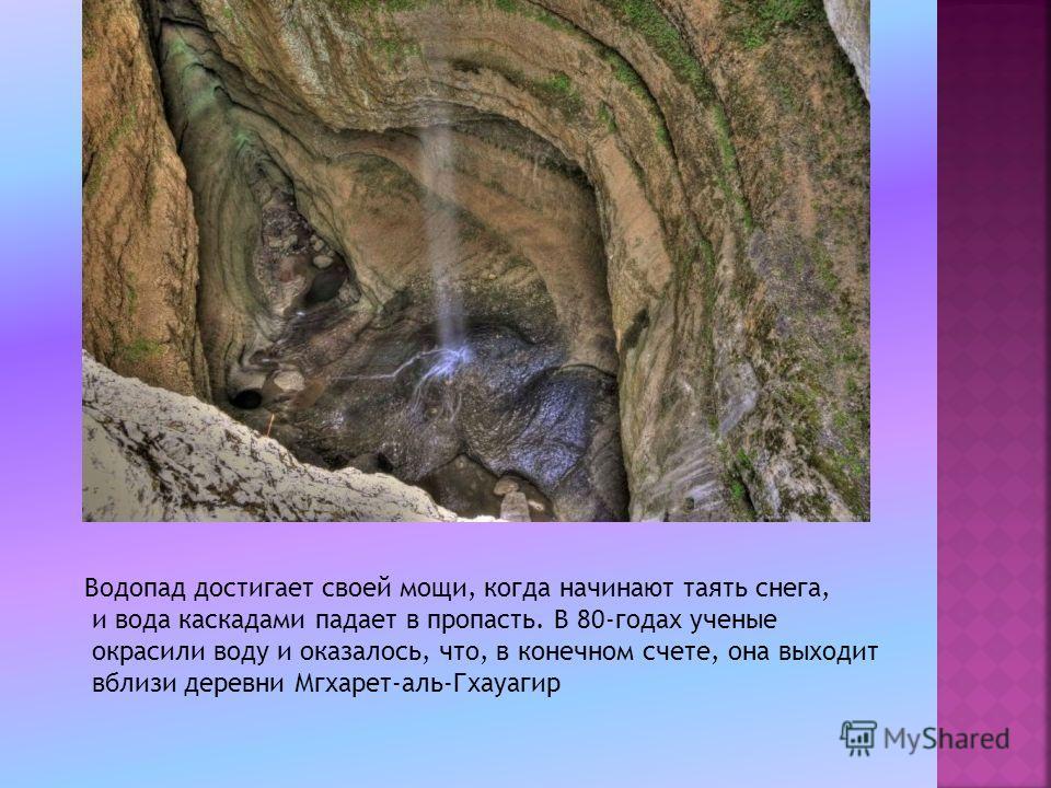 Водопад достигает своей мощи, когда начинают таять снега, и вода каскадами падает в пропасть. В 80-годах ученые окрасили воду и оказалось, что, в конечном счете, она выходит вблизи деревни Мгхарет-аль-Гхауагир