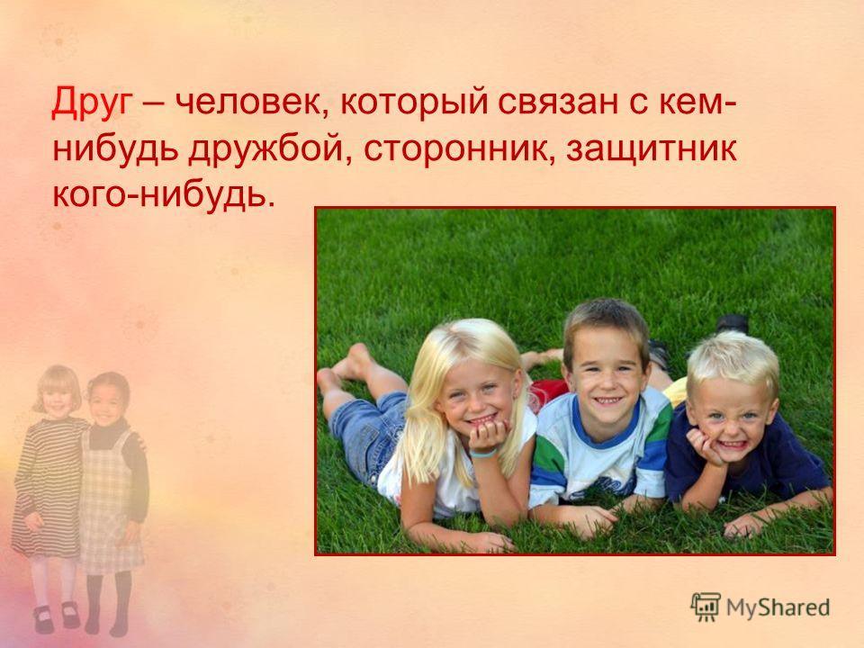 Друг – человек, который связан с кем- нибудь дружбой, сторонник, защитник кого-нибудь.