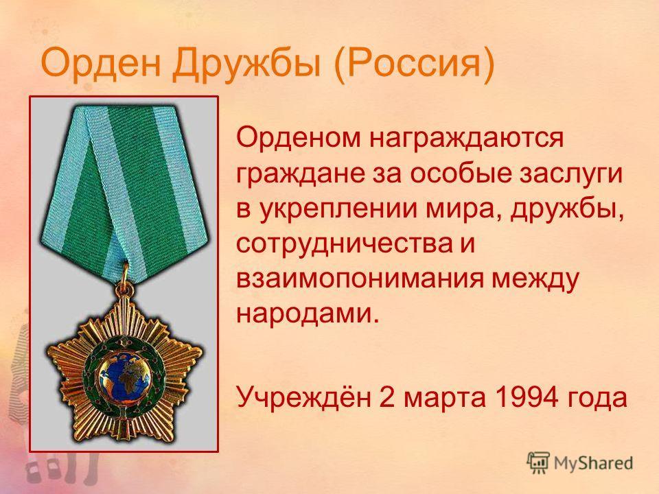 Орден Дружбы (Россия) Орденом награждаются граждане за особые заслуги в укреплении мира, дружбы, сотрудничества и взаимопонимания между народами. Учреждён 2 марта 1994 года