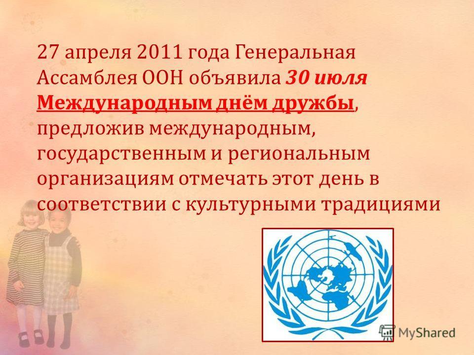 27 апреля 2011 года Генеральная Ассамблея ООН объявила 30 июля Международным днём дружбы, предложив международным, государственным и региональным организациям отмечать этот день в соответствии с культурными традициями