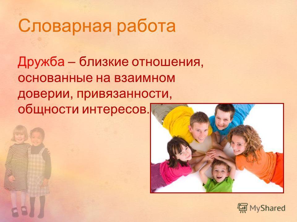 Словарная работа Дружба – близкие отношения, основанные на взаимном доверии, привязанности, общности интересов.