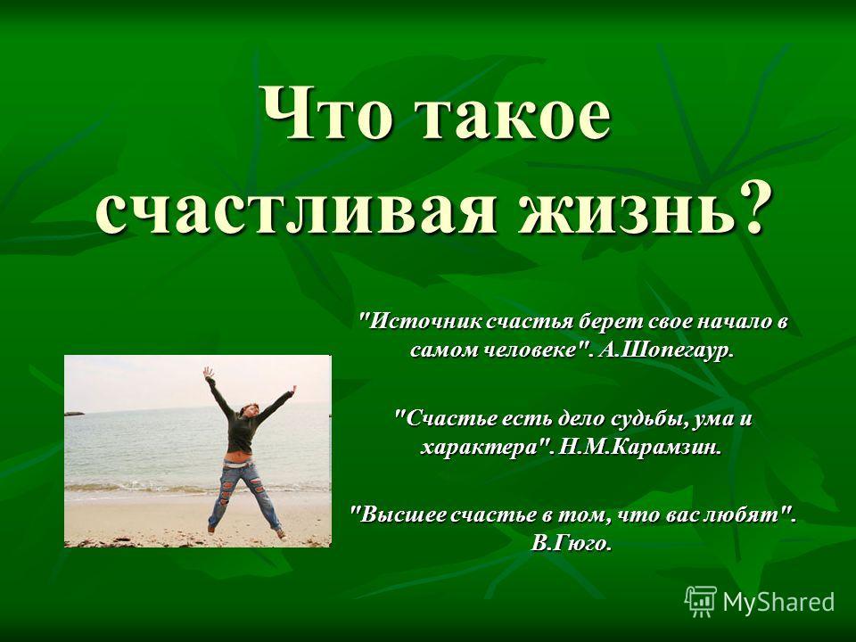 Что такое счастливая жизнь? Источник счастья берет свое начало в самом человеке. А.Шопегаур. Счастье есть дело судьбы, ума и характера. Н.М.Карамзин. Высшее счастье в том, что вас любят. В.Гюго.