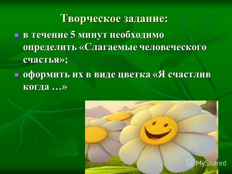 Творческое задание: в течение 5 минут необходимо определить «Слагаемые человеческого счастья»; в течение 5 минут необходимо определить «Слагаемые человеческого счастья»; оформить их в виде цветка «Я счастлив когда …» оформить их в виде цветка «Я счас