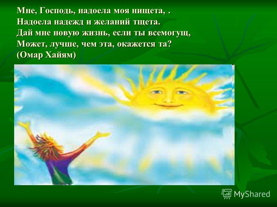 Мне, Господь, надоела моя нищета,. Надоела надежд и желаний тщета. Дай мне новую жизнь, если ты всемогущ, Может, лучше, чем эта, окажется та? (Омар Хайям)