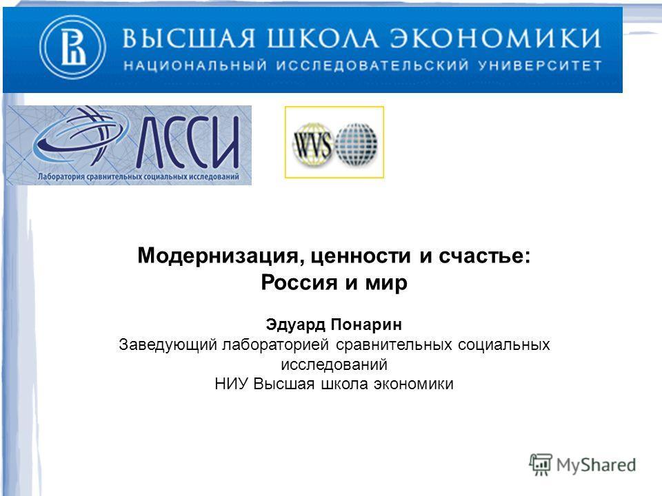 Модернизация, ценности и счастье: Россия и мир Эдуард Понарин Заведующий лабораторией сравнительных социальных исследований НИУ Высшая школа экономики
