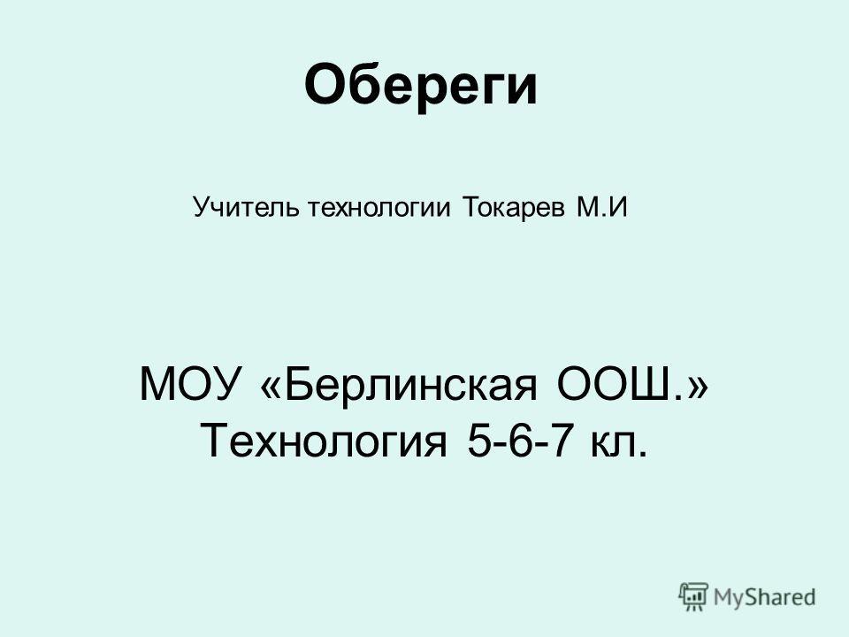 МОУ «Берлинская ООШ.» Технология 5-6-7 кл. Обереги Учитель технологии Токарев М.И
